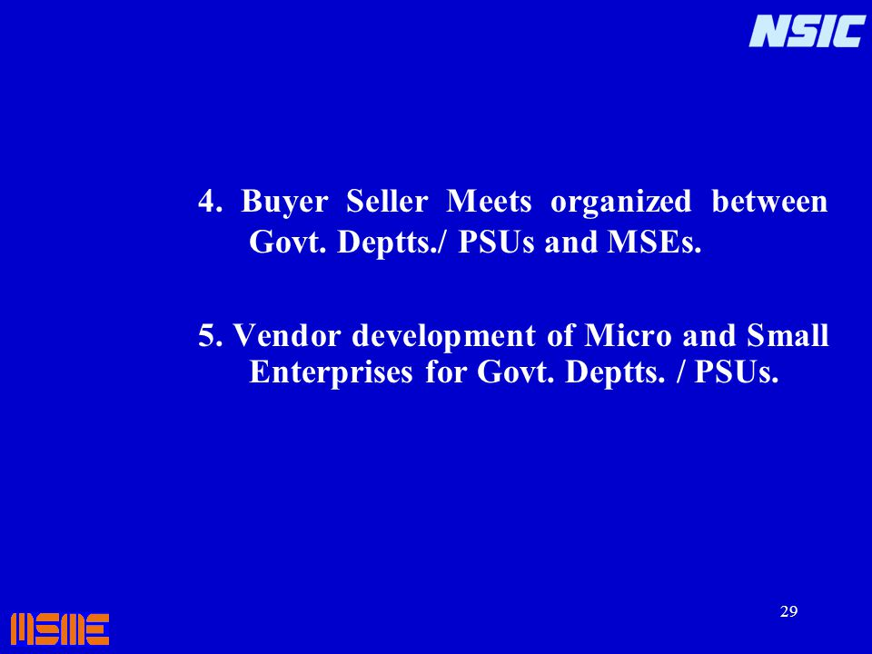 29 4. Buyer Seller Meets organized between Govt. Deptts./ PSUs and MSEs. 5. Vendor development of Micro and Small Enterprises for Govt. Deptts. / PSUs