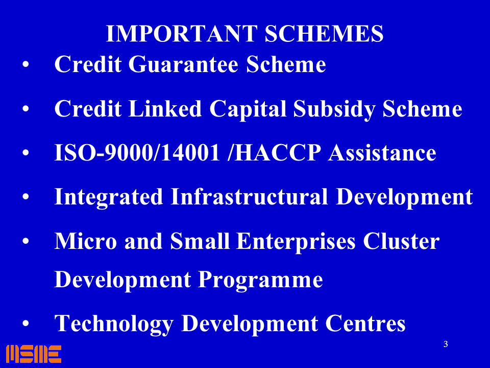 3 IMPORTANT SCHEMES Credit Guarantee Scheme Credit Linked Capital Subsidy Scheme ISO-9000/14001 /HACCP Assistance Integrated Infrastructural Developme