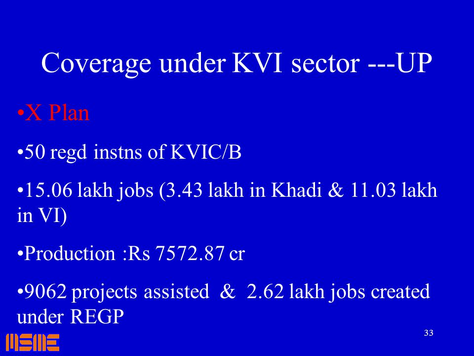 33 Coverage under KVI sector ---UP X Plan 50 regd instns of KVIC/B 15.06 lakh jobs (3.43 lakh in Khadi & 11.03 lakh in VI) Production :Rs 7572.87 cr 9