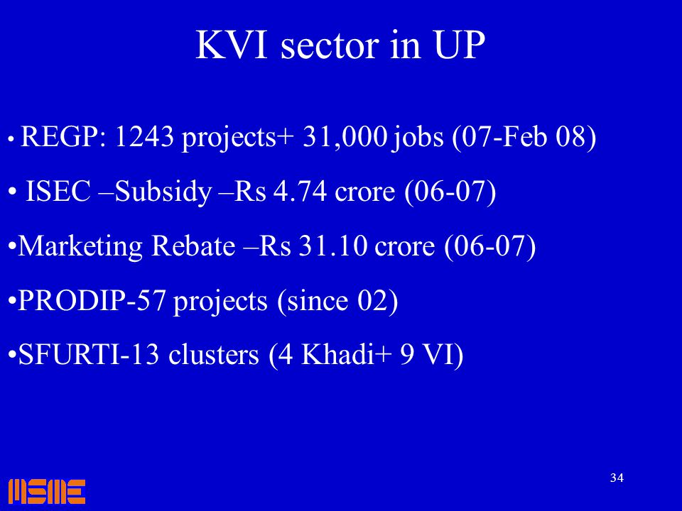 34 KVI sector in UP REGP: 1243 projects+ 31,000 jobs (07-Feb 08) ISEC –Subsidy –Rs 4.74 crore (06-07) Marketing Rebate –Rs 31.10 crore (06-07) PRODIP-
