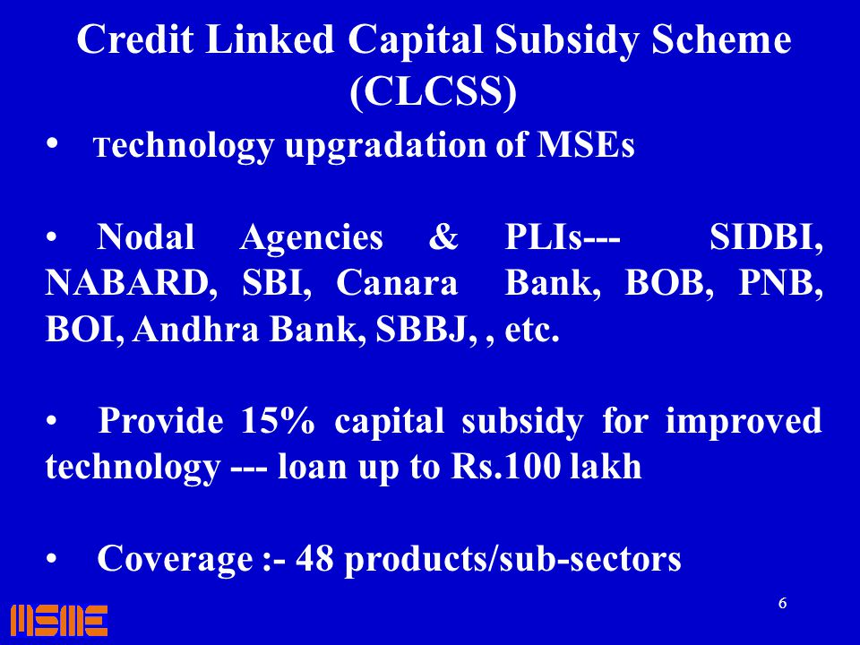 6 Credit Linked Capital Subsidy Scheme (CLCSS) T echnology upgradation of MSEs Nodal Agencies & PLIs--- SIDBI, NABARD, SBI, Canara Bank, BOB, PNB, BOI