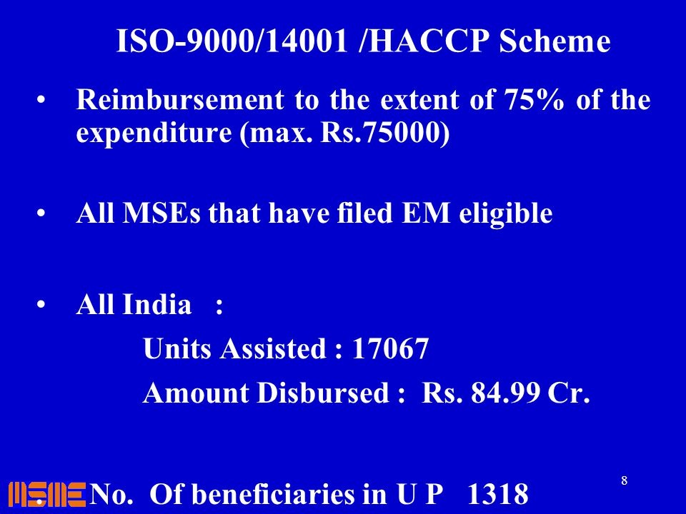 8 ISO-9000/14001 /HACCP Scheme Reimbursement to the extent of 75% of the expenditure (max. Rs.75000) All MSEs that have filed EM eligible All India :