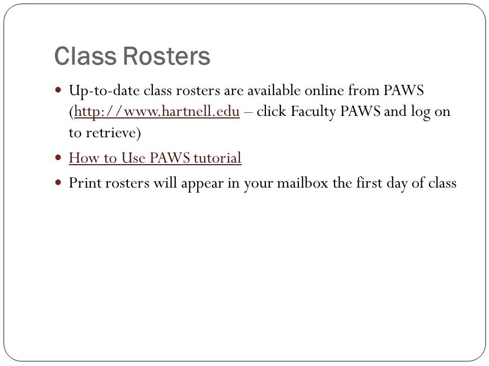 Class Rosters Up-to-date class rosters are available online from PAWS (http://www.hartnell.edu – click Faculty PAWS and log on to retrieve)http://www.