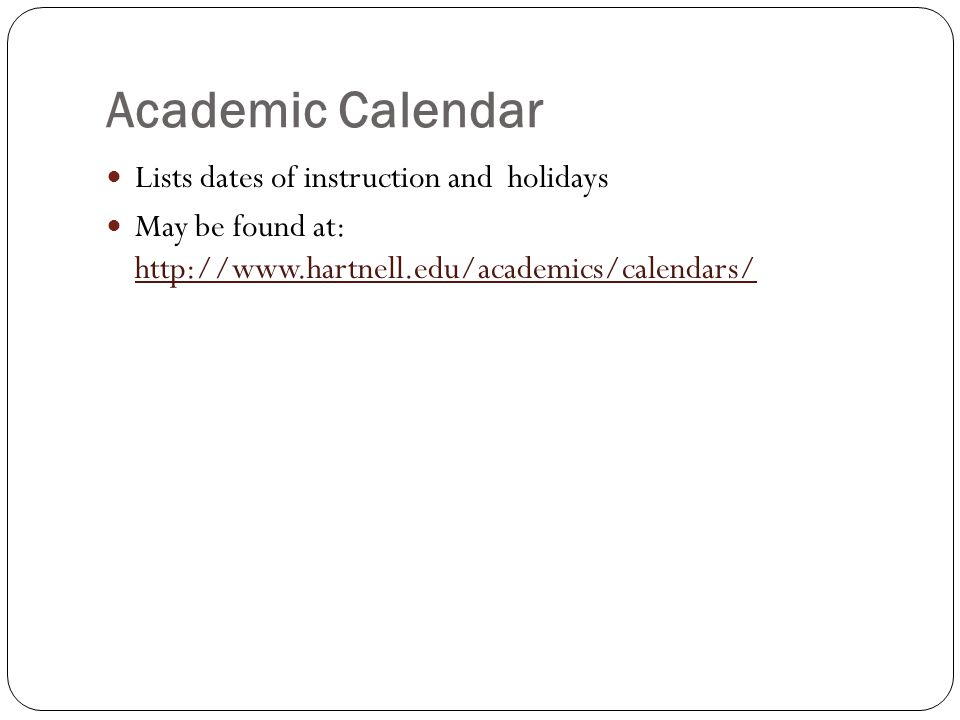 Academic Calendar Lists dates of instruction and holidays May be found at: http://www.hartnell.edu/academics/calendars/ http://www.hartnell.edu/academ