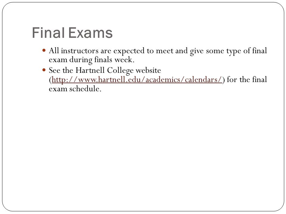 Final Exams All instructors are expected to meet and give some type of final exam during finals week. See the Hartnell College website (http://www.har