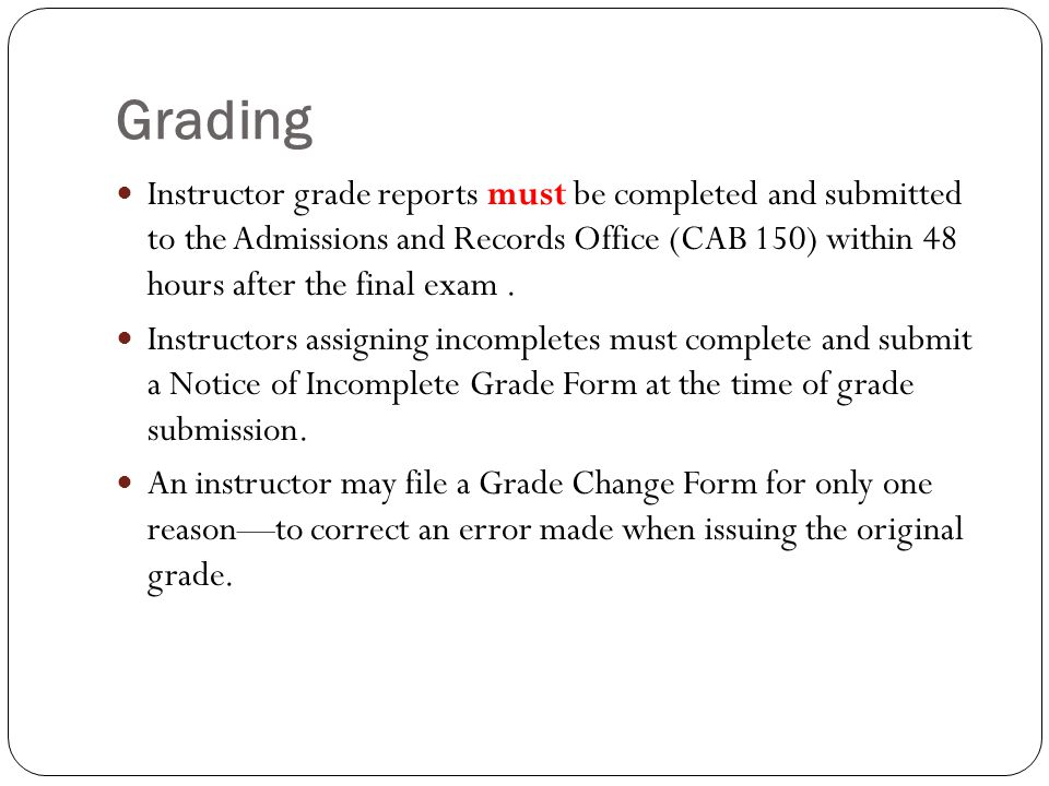 Grading Instructor grade reports must be completed and submitted to the Admissions and Records Office (CAB 150) within 48 hours after the final exam.
