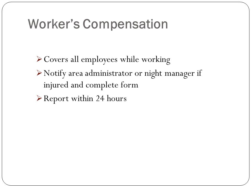 Workers Compensation Covers all employees while working Notify area administrator or night manager if injured and complete form Report within 24 hours