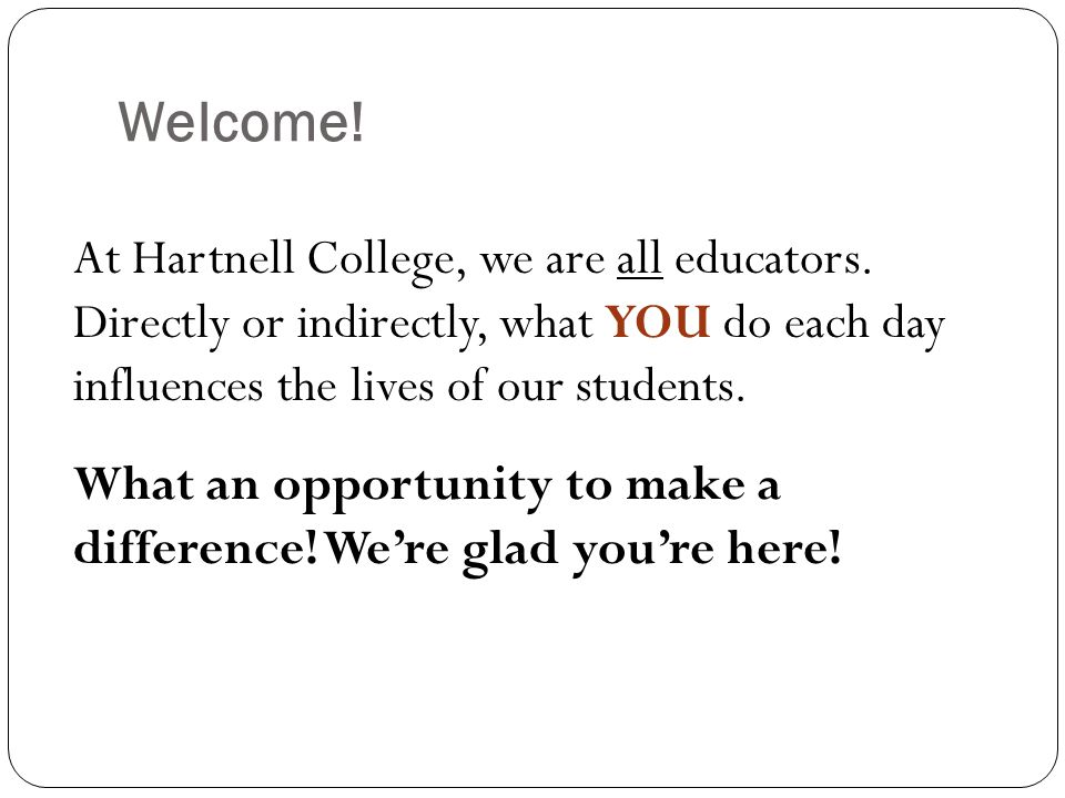 Welcome! At Hartnell College, we are all educators. Directly or indirectly, what YOU do each day influences the lives of our students. What an opportu