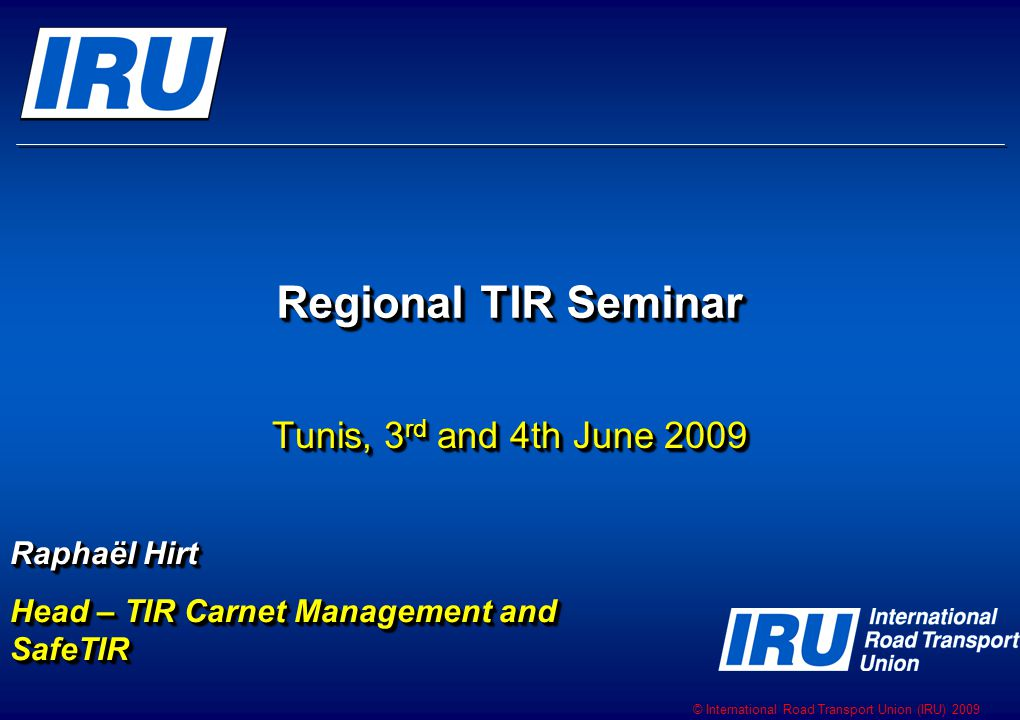 © International Road Transport Union (IRU) 2009 Regional TIR Seminar Tunis, 3 rd and 4th June 2009 Raphaël Hirt Head – TIR Carnet Management and SafeTIR Raphaël Hirt Head – TIR Carnet Management and SafeTIR