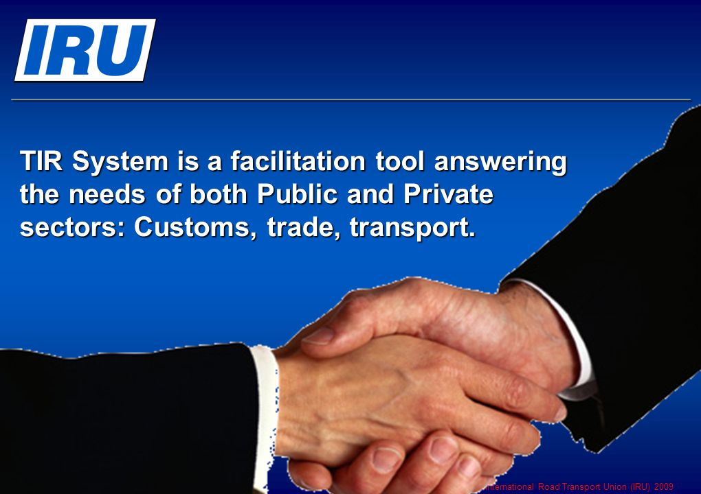 © International Road Transport Union (IRU) 2009 Page 13 TIR System is a facilitation tool answering the needs of both Public and Private sectors: Customs, trade, transport.