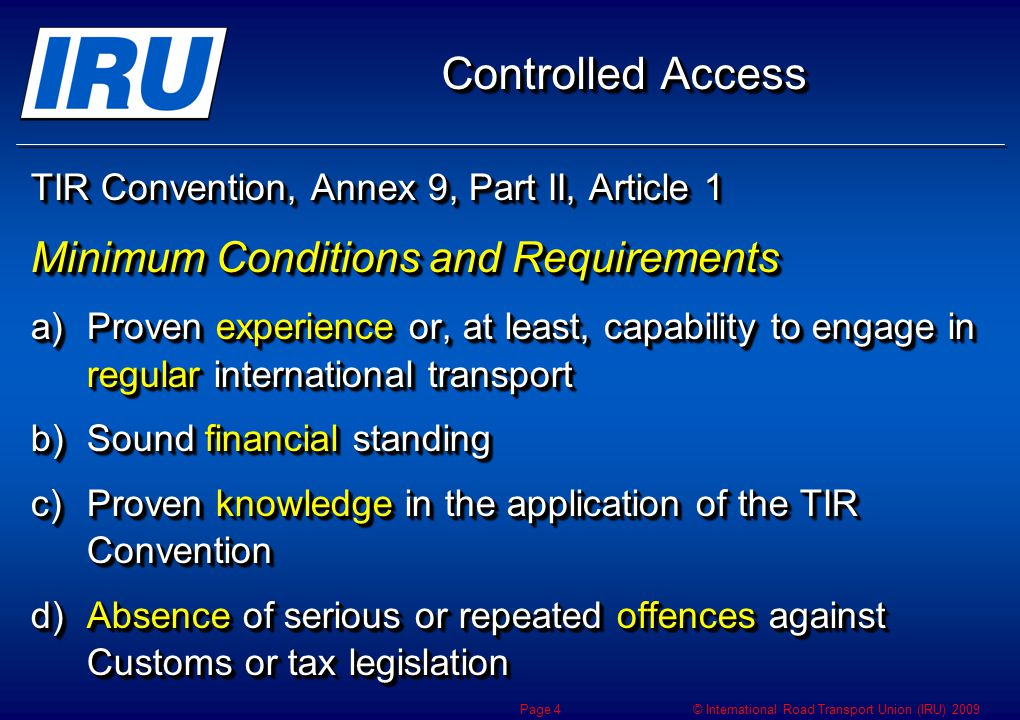 © International Road Transport Union (IRU) 2009 Controlled Access TIR Convention, Annex 9, Part II, Article 1 Minimum Conditions and Requirements a)Proven experience or, at least, capability to engage in regular international transport b)Sound financial standing c)Proven knowledge in the application of the TIR Convention d)Absence of serious or repeated offences against Customs or tax legislation TIR Convention, Annex 9, Part II, Article 1 Minimum Conditions and Requirements a)Proven experience or, at least, capability to engage in regular international transport b)Sound financial standing c)Proven knowledge in the application of the TIR Convention d)Absence of serious or repeated offences against Customs or tax legislation Page 4