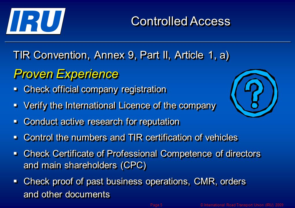 © International Road Transport Union (IRU) 2009 TIR Convention, Annex 9, Part II, Article 1, a) Check official company registration Check official company registration Verify the International Licence of the company Verify the International Licence of the company Conduct active research for reputation Conduct active research for reputation Control the numbers and TIR certification of vehicles Control the numbers and TIR certification of vehicles Check Certificate of Professional Competence of directors and main shareholders (CPC) Check Certificate of Professional Competence of directors and main shareholders (CPC) Check proof of past business operations, CMR, orders and other documents Check proof of past business operations, CMR, orders and other documents Check official company registration Check official company registration Verify the International Licence of the company Verify the International Licence of the company Conduct active research for reputation Conduct active research for reputation Control the numbers and TIR certification of vehicles Control the numbers and TIR certification of vehicles Check Certificate of Professional Competence of directors and main shareholders (CPC) Check Certificate of Professional Competence of directors and main shareholders (CPC) Check proof of past business operations, CMR, orders and other documents Check proof of past business operations, CMR, orders and other documents Proven Experience Controlled Access Page 5
