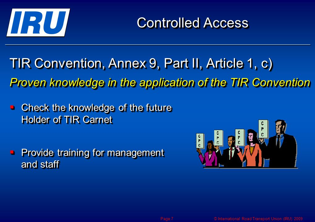 © International Road Transport Union (IRU) 2009 TIR Convention, Annex 9, Part II, Article 1, c) Proven knowledge in the application of the TIR Convention Controlled Access Check the knowledge of the future Holder of TIR Carnet Check the knowledge of the future Holder of TIR Carnet Provide training for management and staff Provide training for management and staff Check the knowledge of the future Holder of TIR Carnet Check the knowledge of the future Holder of TIR Carnet Provide training for management and staff Provide training for management and staff Page 7