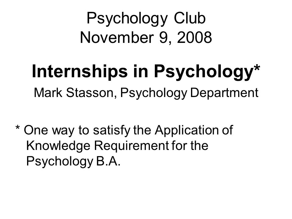 Psychology Club November 9, 2008 Internships in Psychology* Mark Stasson, Psychology Department * One way to satisfy the Application of Knowledge Requirement for the Psychology B.A.