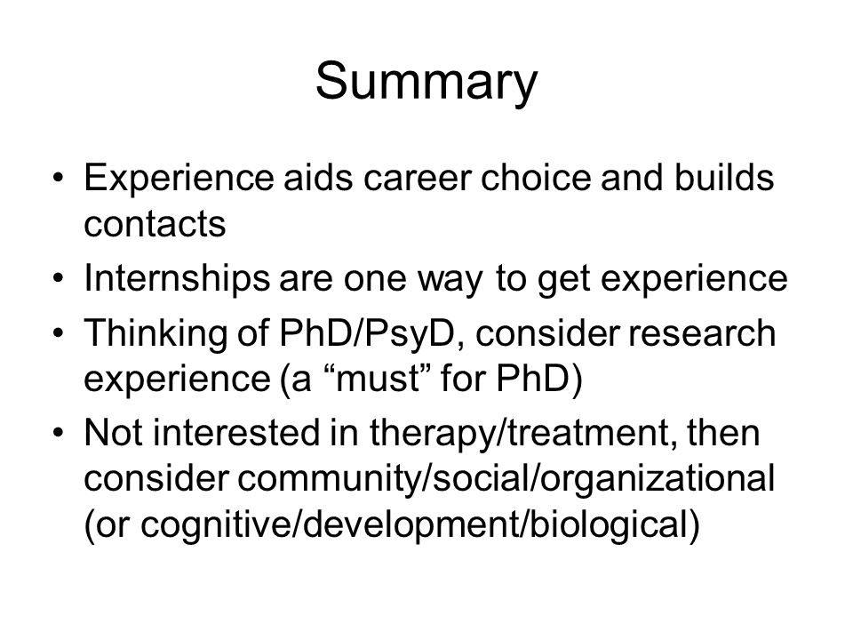 Summary Experience aids career choice and builds contacts Internships are one way to get experience Thinking of PhD/PsyD, consider research experience (a must for PhD) Not interested in therapy/treatment, then consider community/social/organizational (or cognitive/development/biological)
