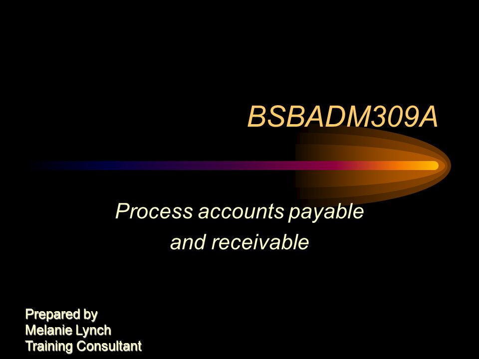 BSBADM309A Process accounts payable and receivable Prepared by Melanie Lynch Training Consultant