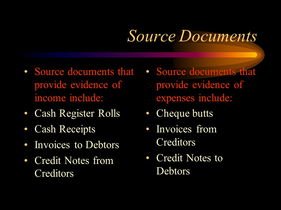 Source documents that provide evidence of income include: Cash Register Rolls Cash Receipts Invoices to Debtors Credit Notes from Creditors Source documents that provide evidence of expenses include: Cheque butts Invoices from Creditors Credit Notes to Debtors