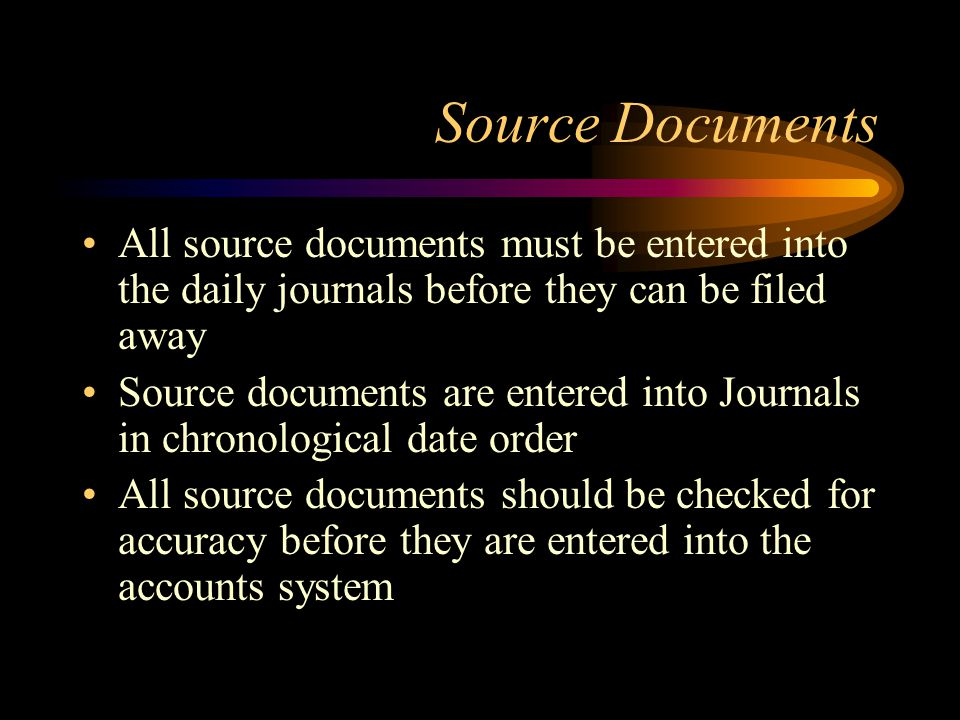 Source Documents All source documents must be entered into the daily journals before they can be filed away Source documents are entered into Journals in chronological date order All source documents should be checked for accuracy before they are entered into the accounts system