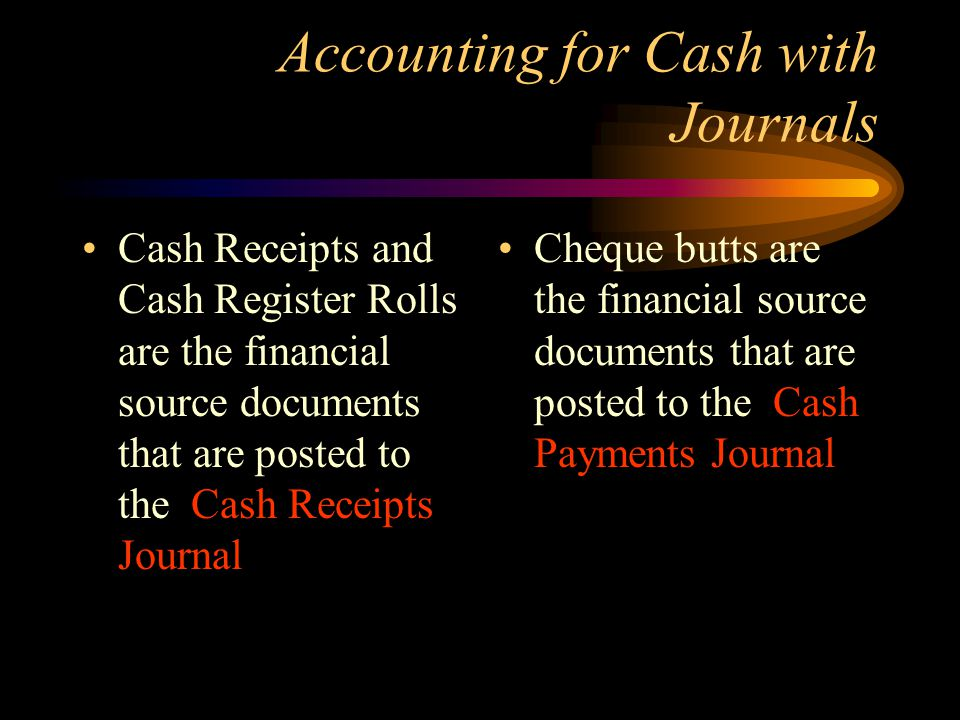 Accounting for Cash with Journals Cash Receipts and Cash Register Rolls are the financial source documents that are posted to the Cash Receipts Journal Cheque butts are the financial source documents that are posted to the Cash Payments Journal