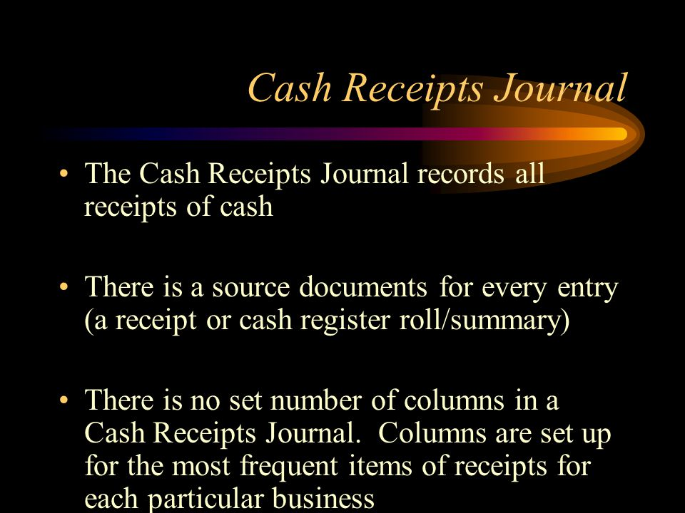 Cash Receipts Journal The Cash Receipts Journal records all receipts of cash There is a source documents for every entry (a receipt or cash register roll/summary) There is no set number of columns in a Cash Receipts Journal.