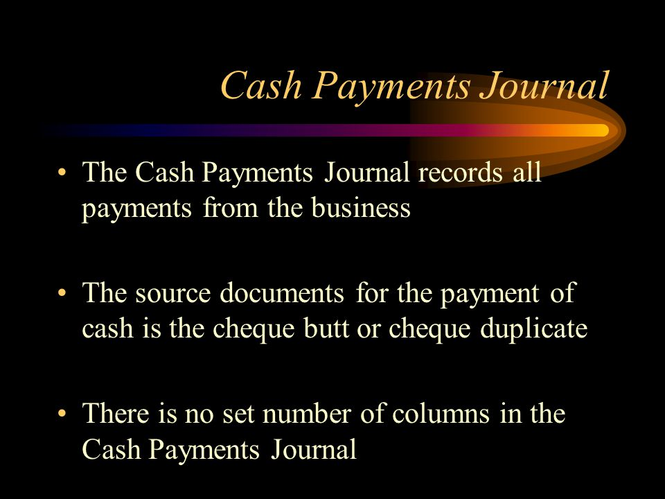 Cash Payments Journal The Cash Payments Journal records all payments from the business The source documents for the payment of cash is the cheque butt or cheque duplicate There is no set number of columns in the Cash Payments Journal