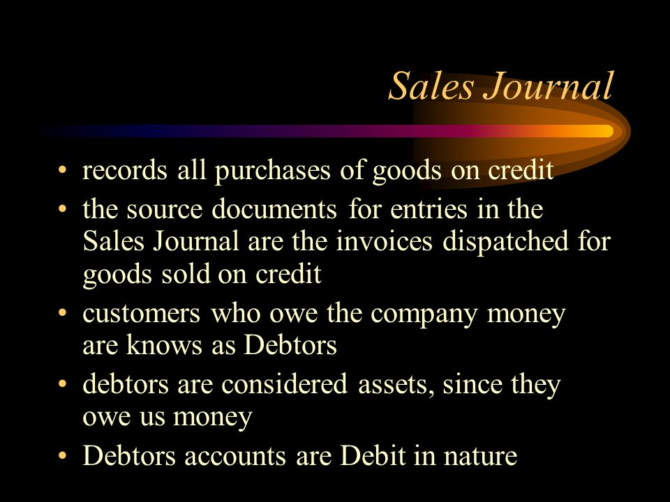 Sales Journal records all purchases of goods on credit the source documents for entries in the Sales Journal are the invoices dispatched for goods sold on credit customers who owe the company money are knows as Debtors debtors are considered assets, since they owe us money Debtors accounts are Debit in nature