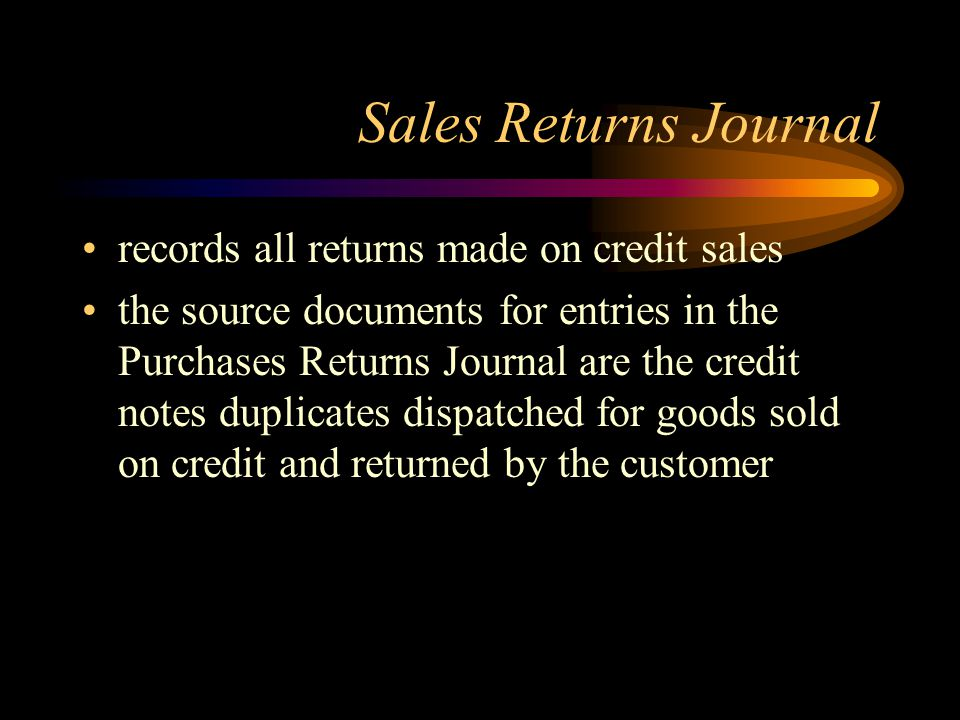 Sales Returns Journal records all returns made on credit sales the source documents for entries in the Purchases Returns Journal are the credit notes duplicates dispatched for goods sold on credit and returned by the customer