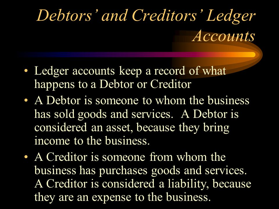 Debtors and Creditors Ledger Accounts Ledger accounts keep a record of what happens to a Debtor or Creditor A Debtor is someone to whom the business has sold goods and services.