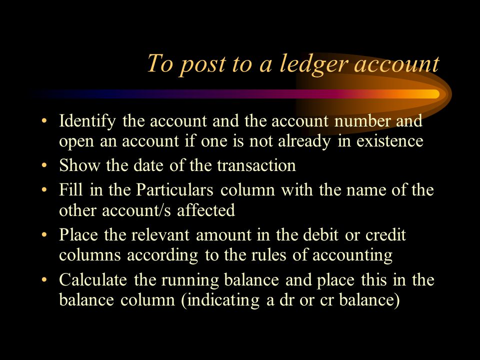 To post to a ledger account Identify the account and the account number and open an account if one is not already in existence Show the date of the transaction Fill in the Particulars column with the name of the other account/s affected Place the relevant amount in the debit or credit columns according to the rules of accounting Calculate the running balance and place this in the balance column (indicating a dr or cr balance)
