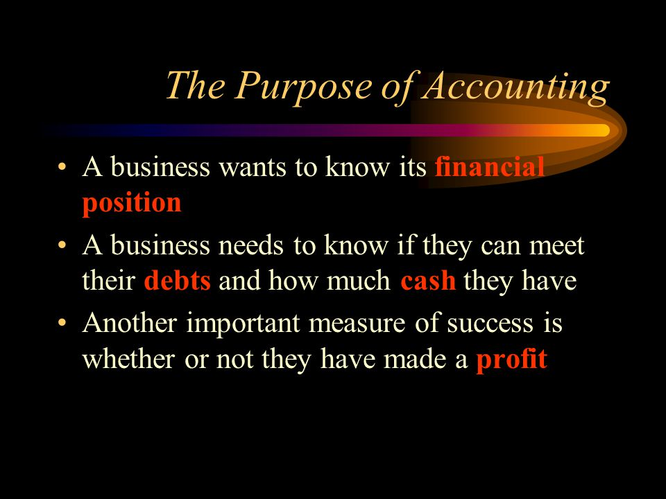 The Purpose of Accounting A business wants to know its financial position A business needs to know if they can meet their debts and how much cash they have Another important measure of success is whether or not they have made a profit