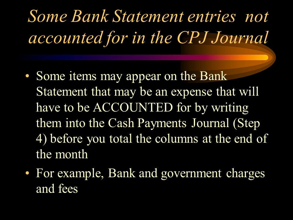 Some Bank Statement entries not accounted for in the CPJ Journal Some items may appear on the Bank Statement that may be an expense that will have to be ACCOUNTED for by writing them into the Cash Payments Journal (Step 4) before you total the columns at the end of the month For example, Bank and government charges and fees