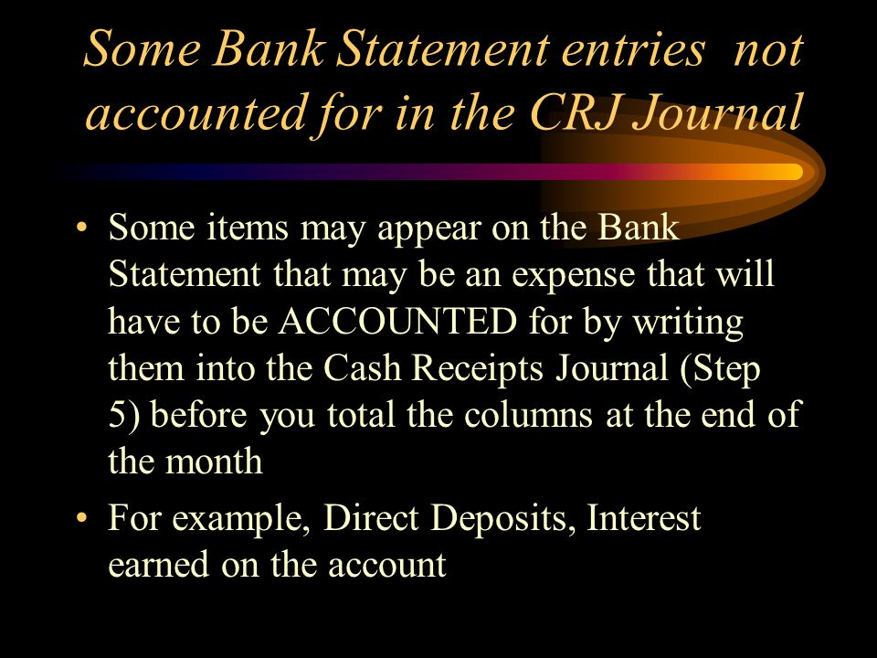 Some Bank Statement entries not accounted for in the CRJ Journal Some items may appear on the Bank Statement that may be an expense that will have to be ACCOUNTED for by writing them into the Cash Receipts Journal (Step 5) before you total the columns at the end of the month For example, Direct Deposits, Interest earned on the account