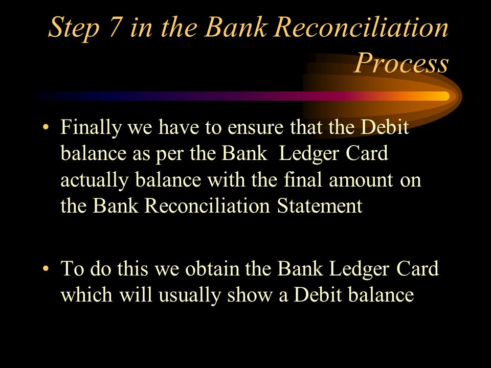 Step 7 in the Bank Reconciliation Process Finally we have to ensure that the Debit balance as per the Bank Ledger Card actually balance with the final amount on the Bank Reconciliation Statement To do this we obtain the Bank Ledger Card which will usually show a Debit balance