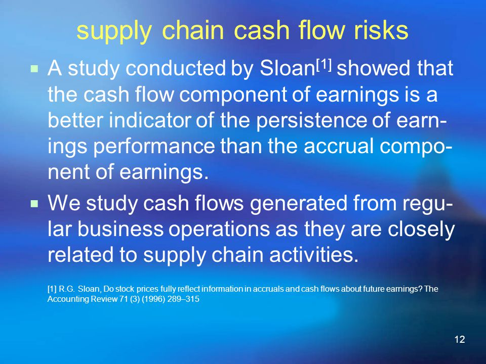 12 supply chain cash flow risks A study conducted by Sloan [1] showed that the cash flow component of earnings is a better indicator of the persistence of earn- ings performance than the accrual compo- nent of earnings.