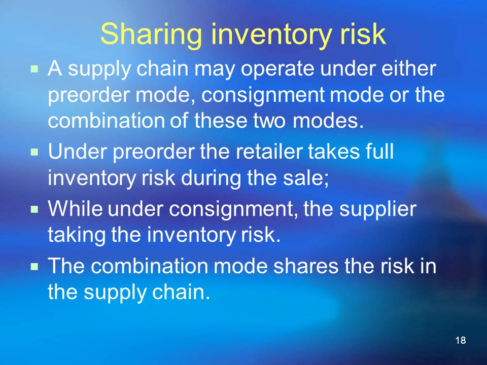 18 Sharing inventory risk A supply chain may operate under either preorder mode, consignment mode or the combination of these two modes.