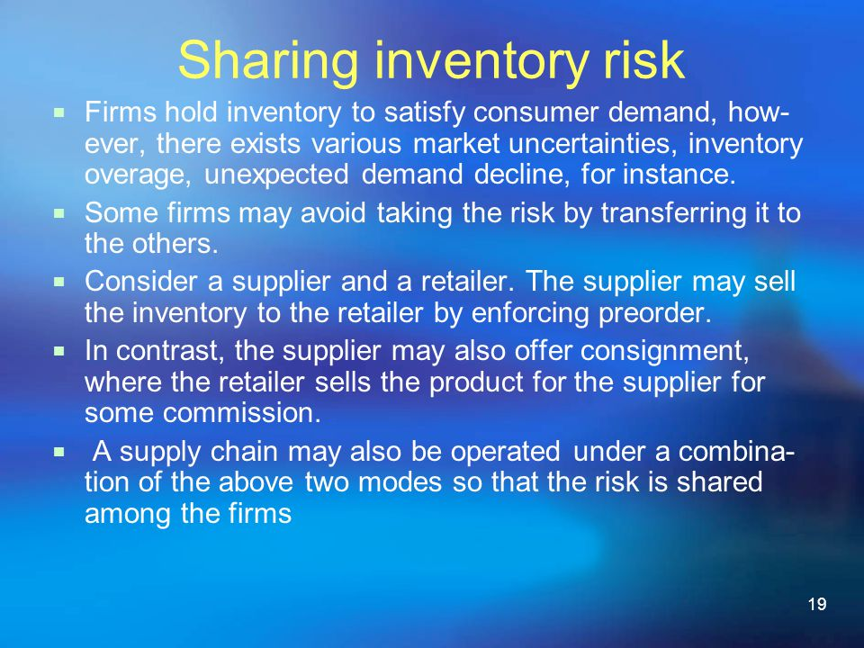 19 Sharing inventory risk Firms hold inventory to satisfy consumer demand, how- ever, there exists various market uncertainties, inventory overage, unexpected demand decline, for instance.