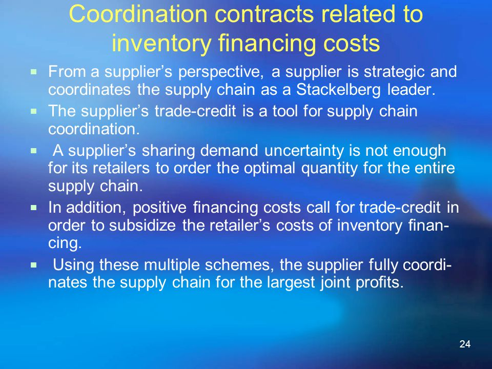 24 Coordination contracts related to inventory nancing costs From a suppliers perspective, a supplier is strategic and coordinates the supply chain as a Stackelberg leader.