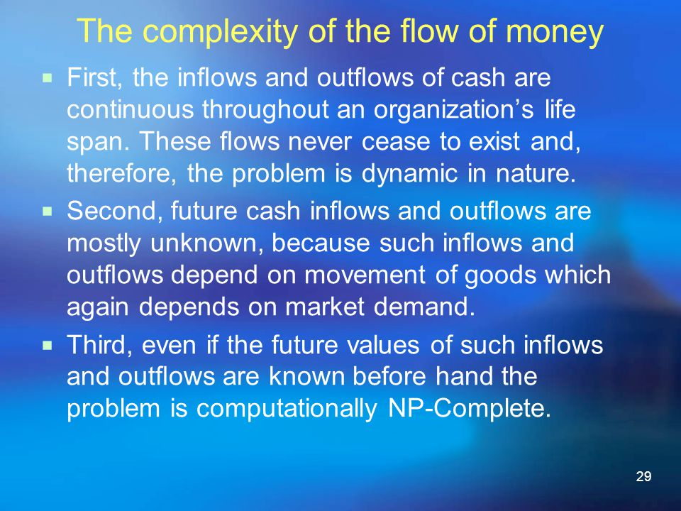 29 The complexity of the flow of money First, the inows and outows of cash are continuous throughout an organizations life span.
