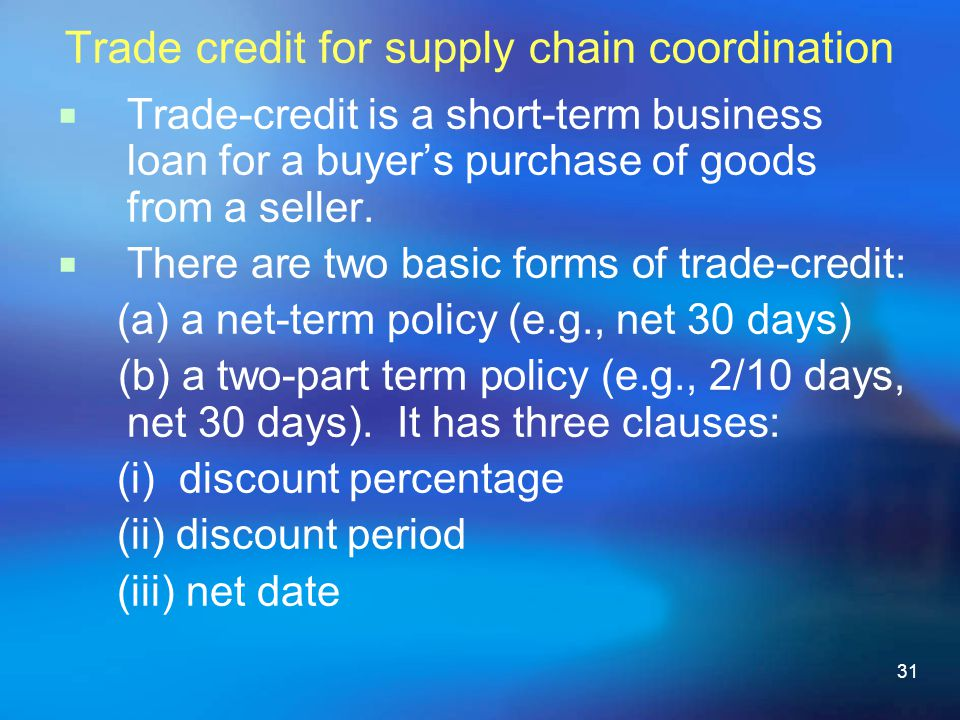 31 Trade credit for supply chain coordination Trade-credit is a short-term business loan for a buyers purchase of goods from a seller.