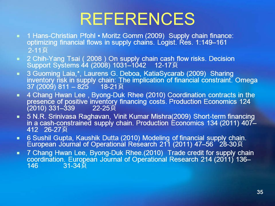 35 REFERENCES 1 Hans-Christian Pfohl Moritz Gomm (2009) Supply chain nance: optimizing nancial ows in supply chains.