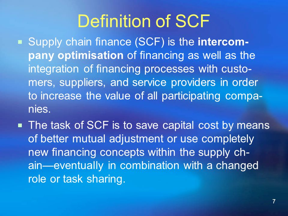 7 Definition of SCF Supply chain nance (SCF) is the intercom- pany optimisation of nancing as well as the integration of nancing processes with custo- mers, suppliers, and service providers in order to increase the value of all participating compa- nies.