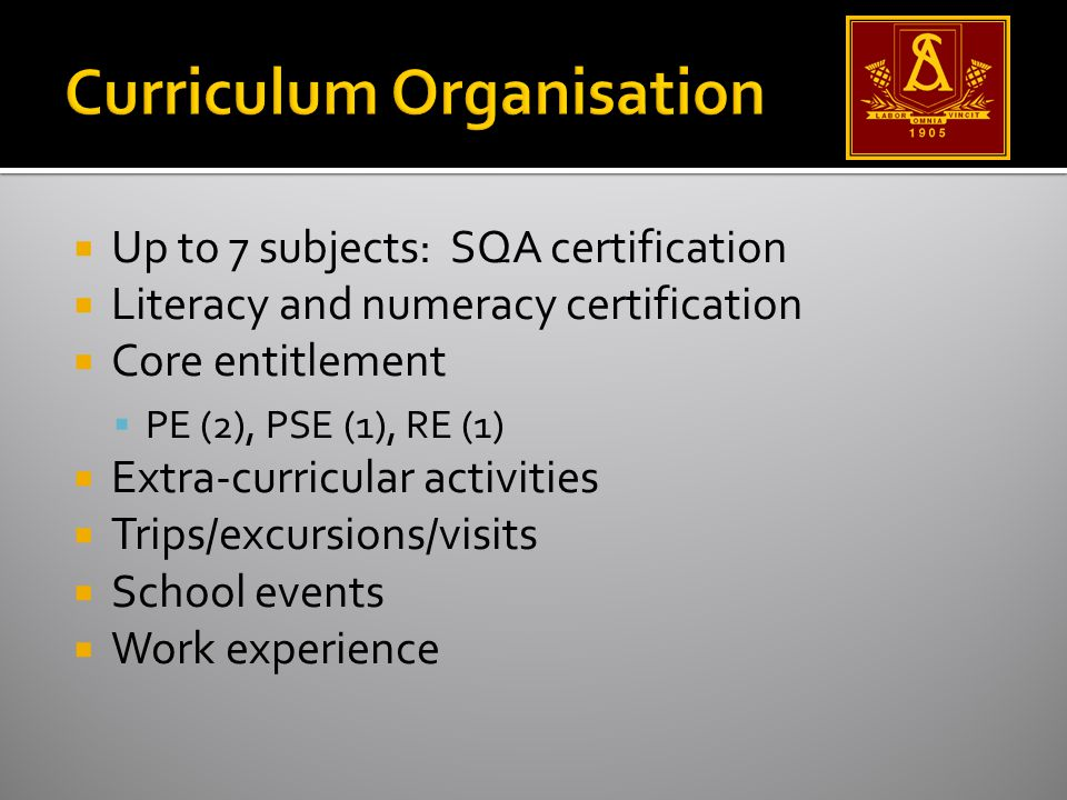 Up to 7 subjects: SQA certification Literacy and numeracy certification Core entitlement PE (2), PSE (1), RE (1) Extra-curricular activities Trips/excursions/visits School events Work experience