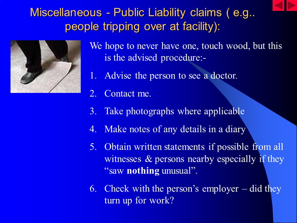 Miscellaneous - Public Liability claims ( e.g.. people tripping over at facility): We hope to never have one, touch wood, but this is the advised proc