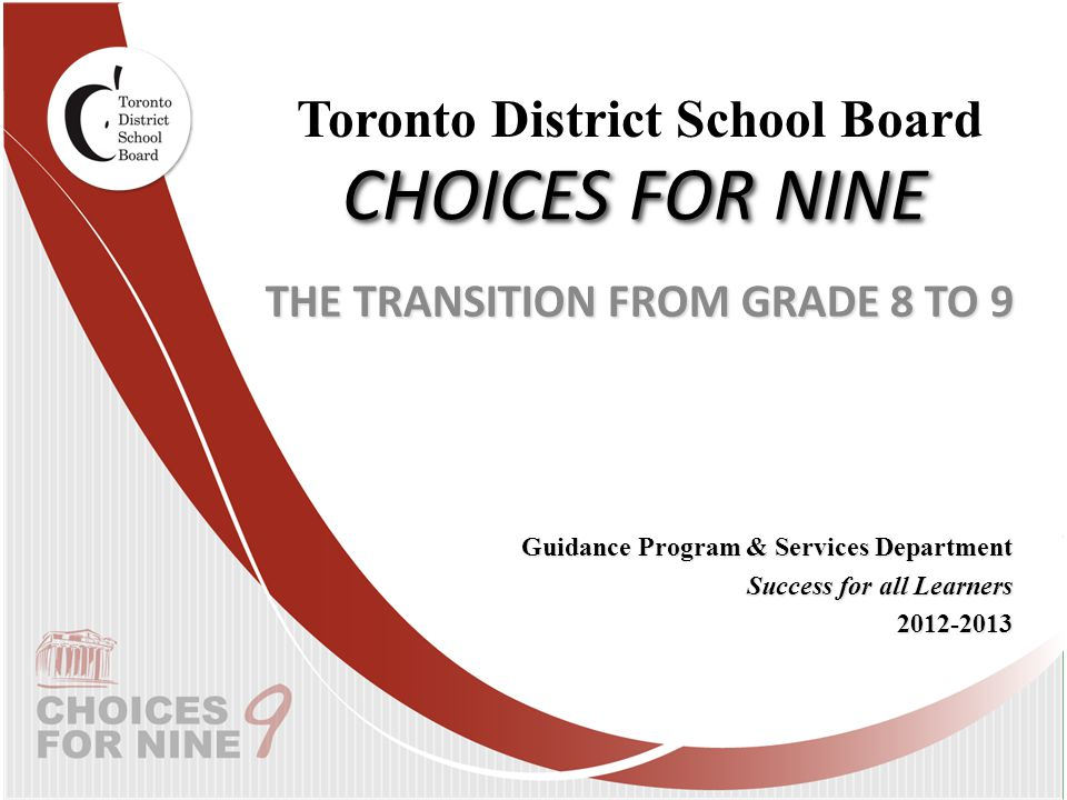 CHOICES FOR NINE THE TRANSITION FROM GRADE 8 TO 9 Guidance Program & Services Department Success for all Learners 2012-2013 Toronto District School Board