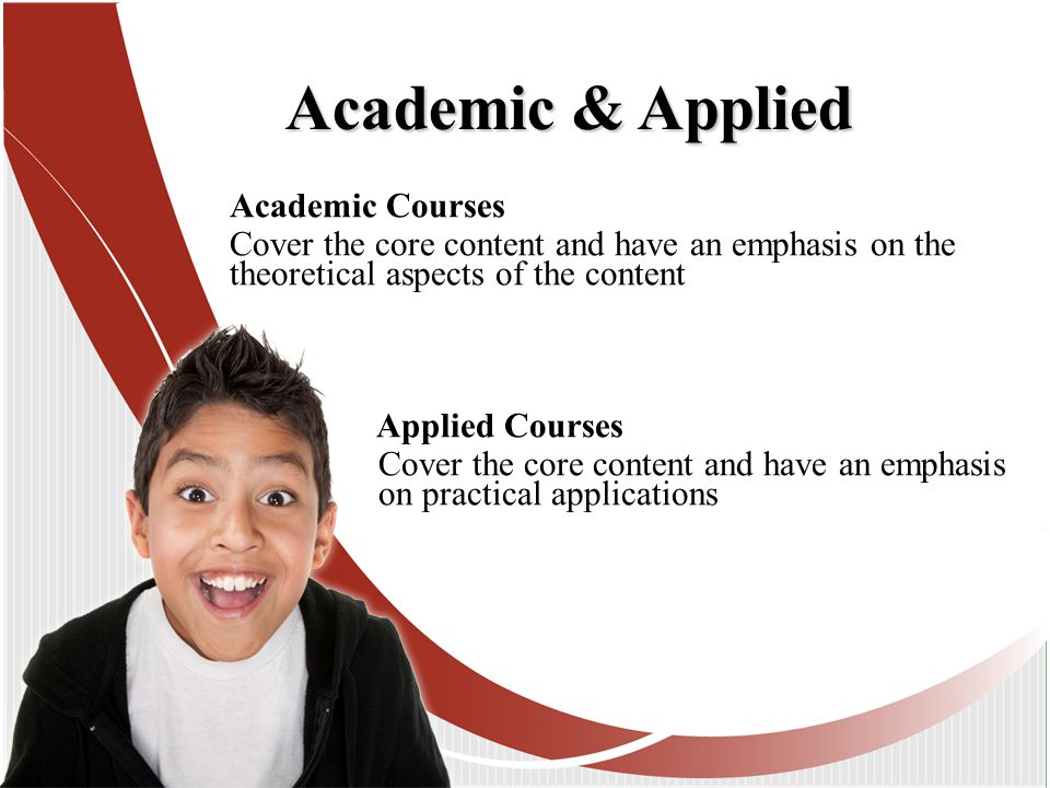 Academic Courses Cover the core content and have an emphasis on the theoretical aspects of the content Applied Courses Cover the core content and have an emphasis on practical applications Academic & Applied