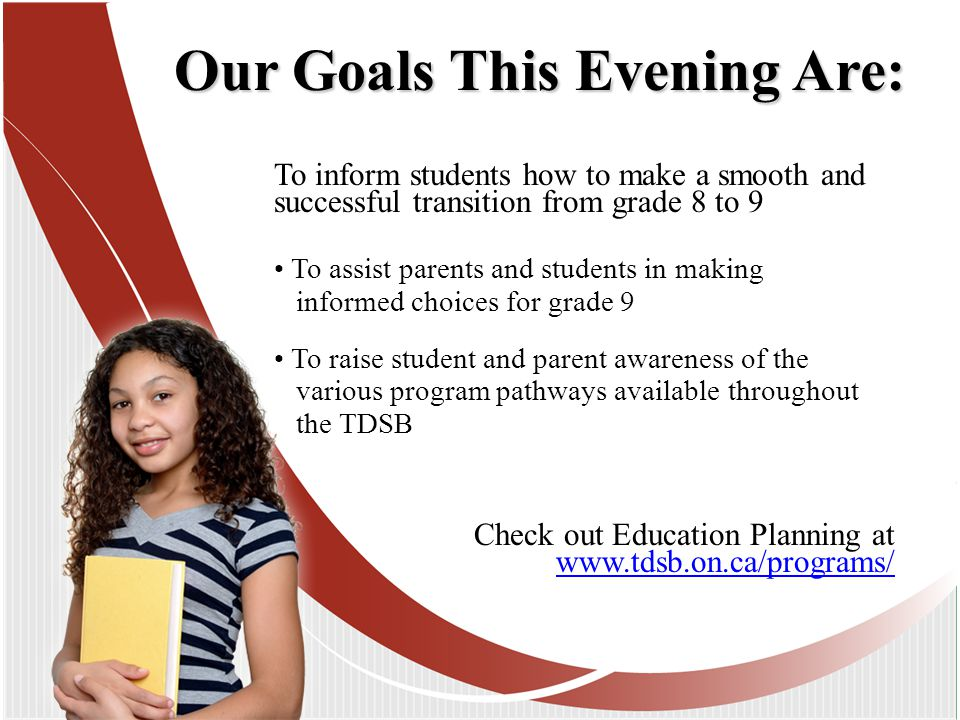 To inform students how to make a smooth and successful transition from grade 8 to 9 To assist parents and students in making informed choices for grade 9 To raise student and parent awareness of the various program pathways available throughout the TDSB Our Goals This Evening Are: Check out Education Planning at www.tdsb.on.ca/programs/ www.tdsb.on.ca/programs/