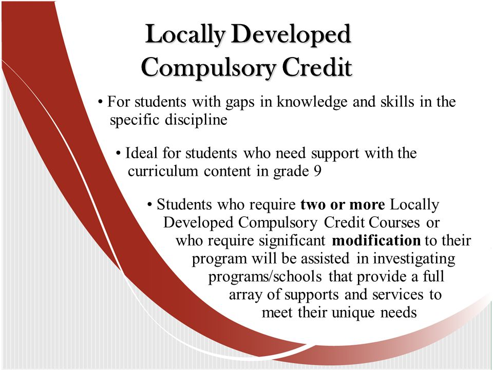 For students with gaps in knowledge and skills in the specific discipline Ideal for students who need support with the curriculum content in grade 9 Students who require two or more Locally Developed Compulsory Credit Courses or who require significant modification to their program will be assisted in investigating programs/schools that provide a full array of supports and services to meet their unique needs Locally Developed Compulsory Credit