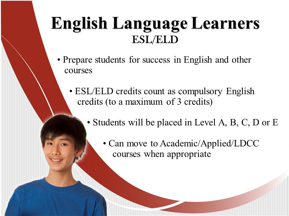 Prepare students for success in English and other courses ESL/ELD credits count as compulsory English credits (to a maximum of 3 credits) Students will be placed in Level A, B, C, D or E Can move to Academic/Applied/LDCC courses when appropriate English Language Learners ESL/ELD