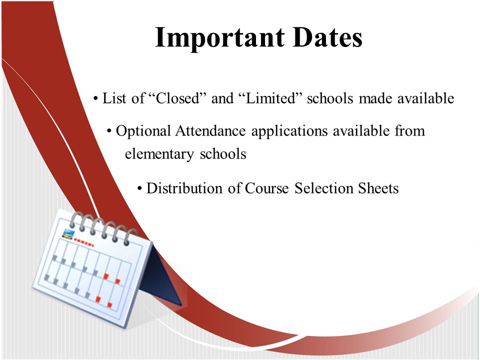 Important Dates List of Closed and Limited schools made available Optional Attendance applications available from elementary schools Distribution of Course Selection Sheets