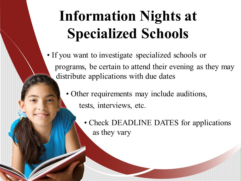 Information Nights at Specialized Schools If you want to investigate specialized schools or programs, be certain to attend their evening as they may distribute applications with due dates Other requirements may include auditions, tests, interviews, etc.